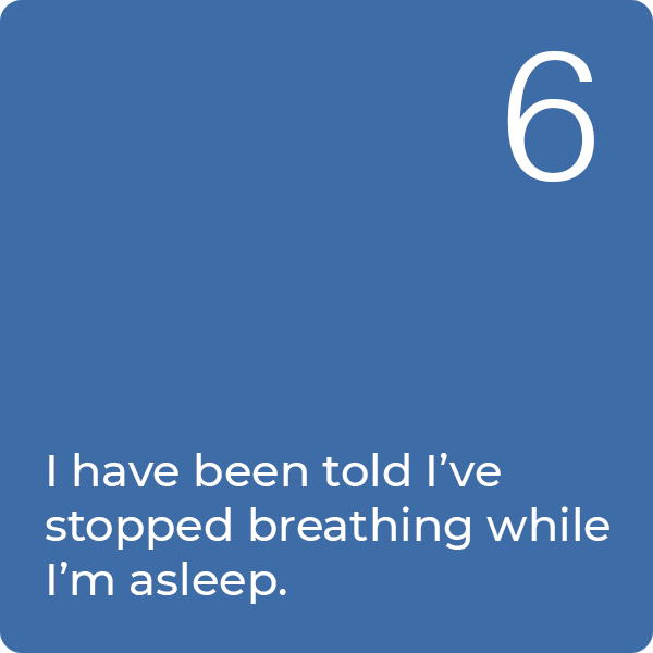 6: I have been told I've stopped breathing while I'm asleep